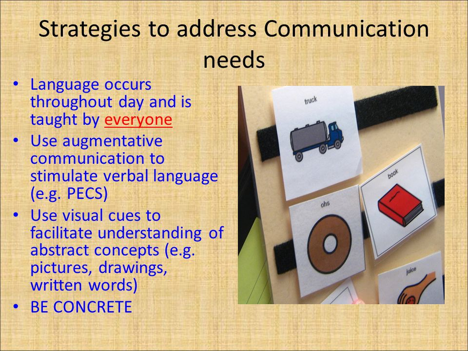 Strategies to address Communication needs Language occurs throughout day and is taught by everyone Use augmentative communication to stimulate verbal