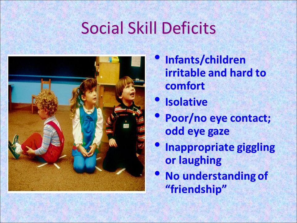 Social Skill Deficits Infants/children irritable and hard to comfort Infants/children irritable and hard to comfort Isolative Isolative Poor/no eye co