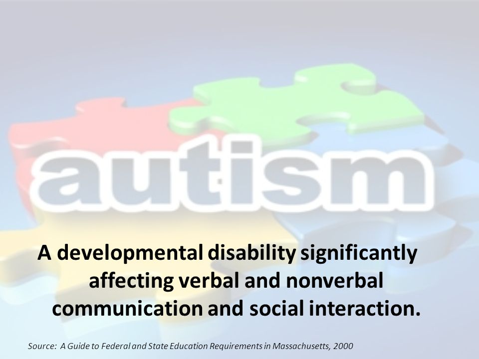 A developmental disability significantly affecting verbal and nonverbal communication and social interaction. Source: A Guide to Federal and State Edu