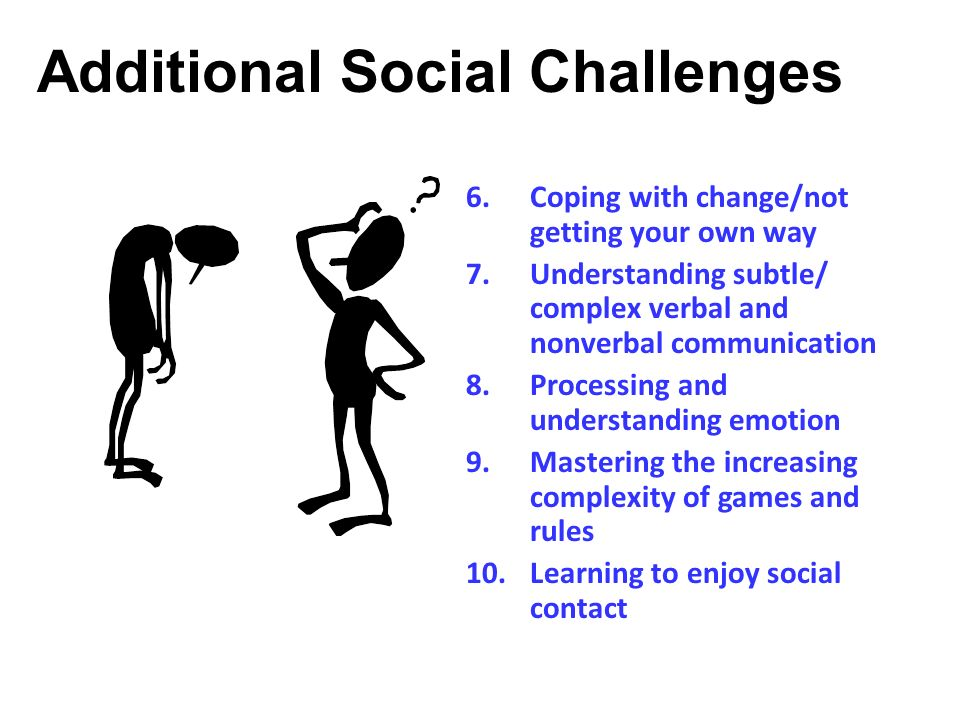 Additional Social Challenges 6.Coping with change/not getting your own way 7.Understanding subtle/ complex verbal and nonverbal communication 8.Proces