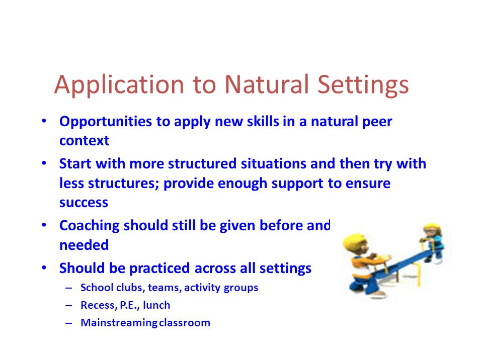 Application to Natural Settings Opportunities to apply new skills in a natural peer context Start with more structured situations and then try with le