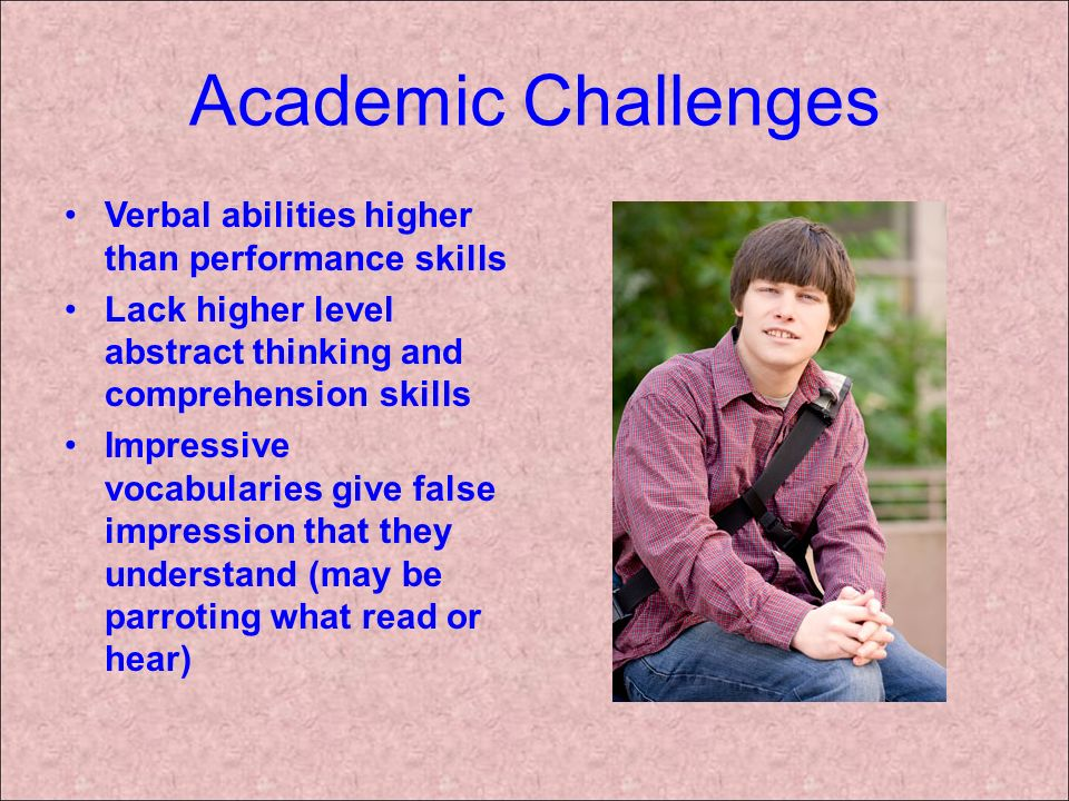 Academic Challenges Verbal abilities higher than performance skills Lack higher level abstract thinking and comprehension skills Impressive vocabulari
