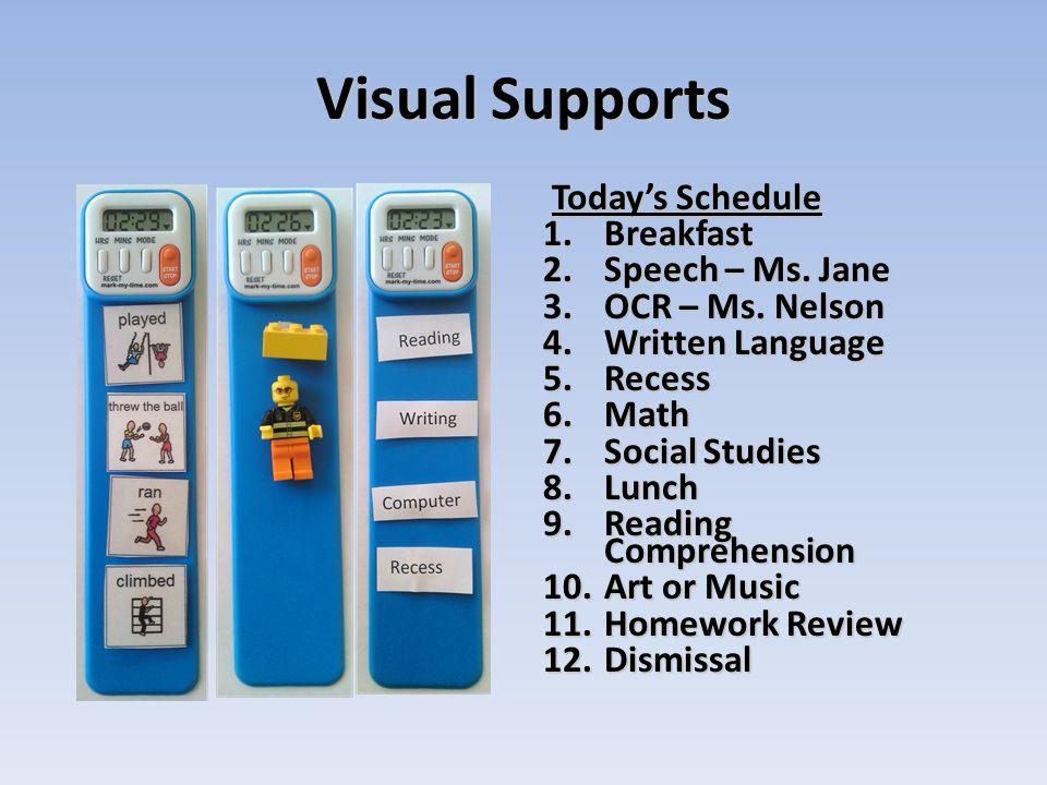 Visual Supports Todays Schedule 1.Breakfast 2.Speech – Ms. Jane 3.OCR – Ms. Nelson 4.Written Language 5.Recess 6.Math 7.Social Studies 8.Lunch 9.Readi