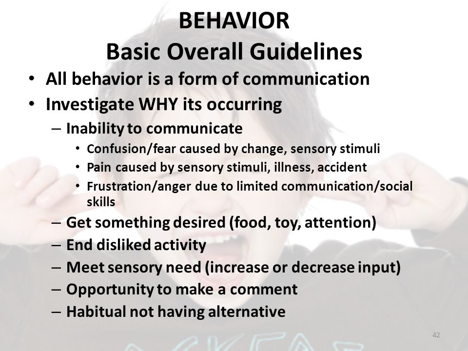 BEHAVIOR Basic Overall Guidelines All behavior is a form of communication Investigate WHY its occurring – Inability to communicate Confusion/fear caus