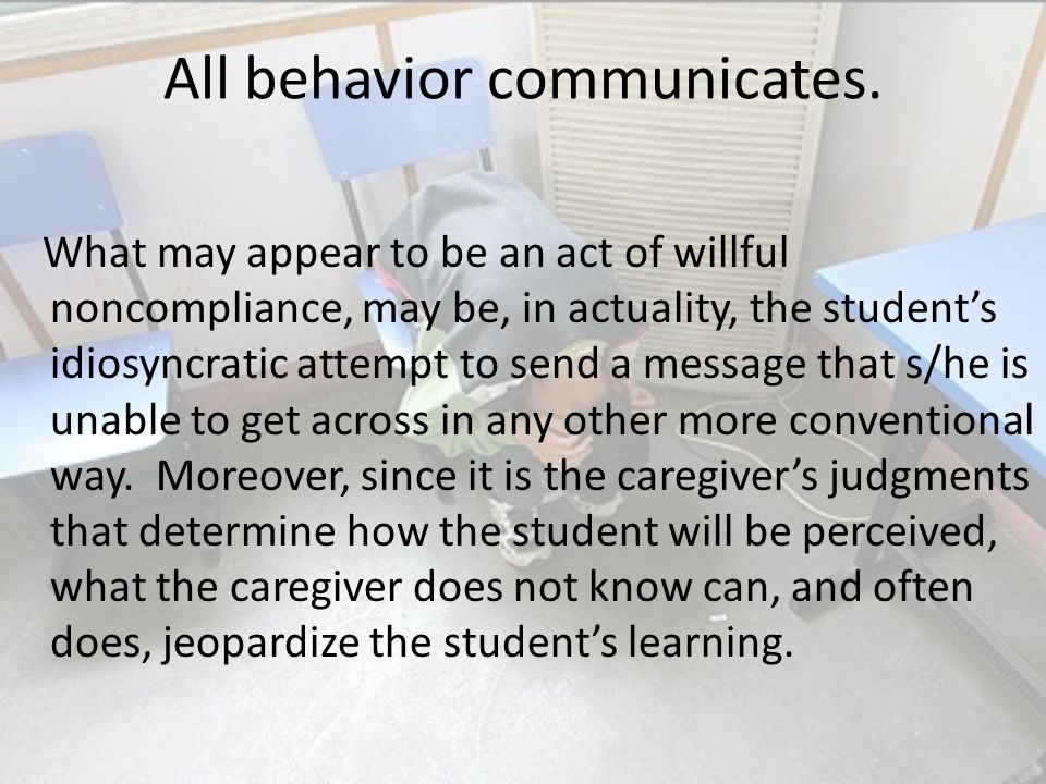 All behavior communicates. What may appear to be an act of willful noncompliance, may be, in actuality, the students idiosyncratic attempt to send a m