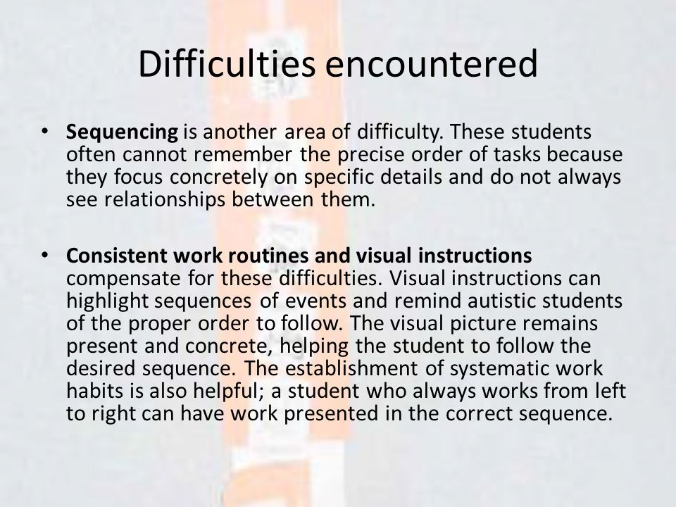 Difficulties encountered Sequencing is another area of difficulty. These students often cannot remember the precise order of tasks because they focus