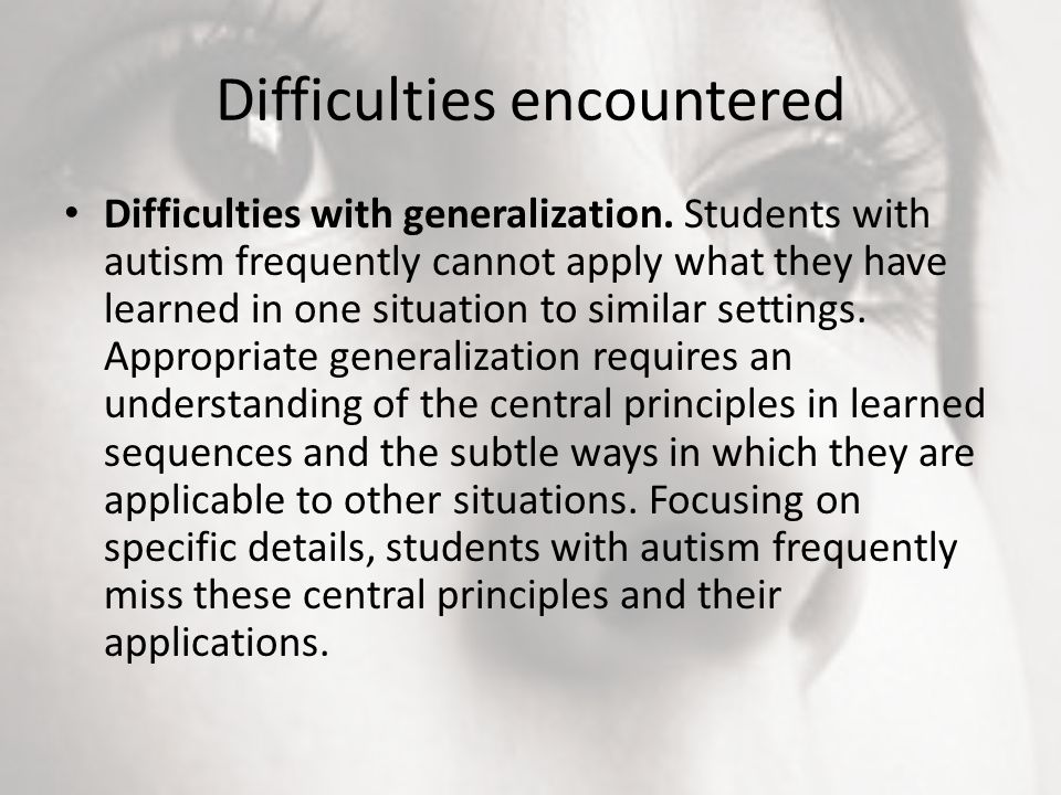 Difficulties encountered Difficulties with generalization. Students with autism frequently cannot apply what they have learned in one situation to sim