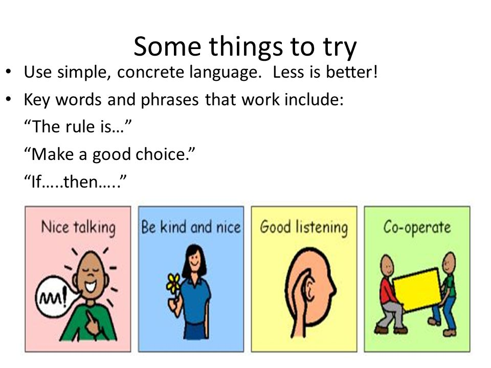 Some things to try Use simple, concrete language. Less is better! Key words and phrases that work include: The rule is… Make a good choice. If…..then…