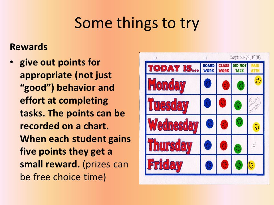 Some things to try Rewards give out points for appropriate (not just good) behavior and effort at completing tasks. The points can be recorded on a ch