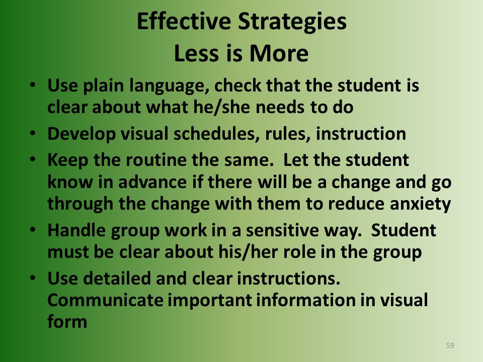 Effective Strategies Less is More Use plain language, check that the student is clear about what he/she needs to do Develop visual schedules, rules, i