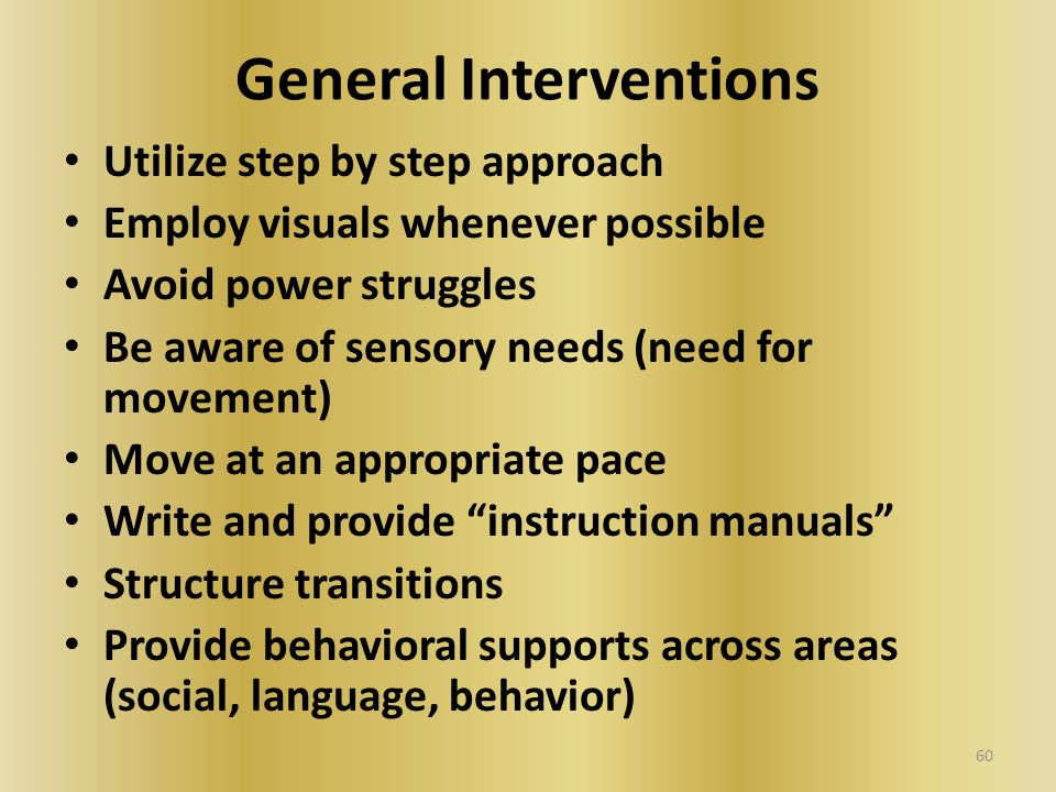 General Interventions Utilize step by step approach Employ visuals whenever possible Avoid power struggles Be aware of sensory needs (need for movemen