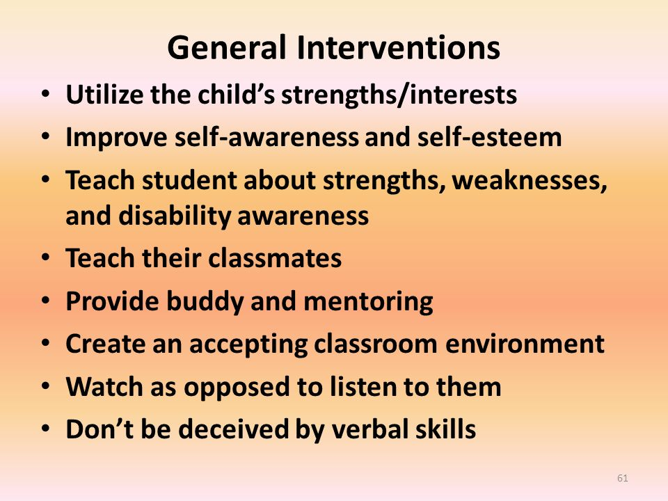 General Interventions Utilize the childs strengths/interests Improve self-awareness and self-esteem Teach student about strengths, weaknesses, and dis