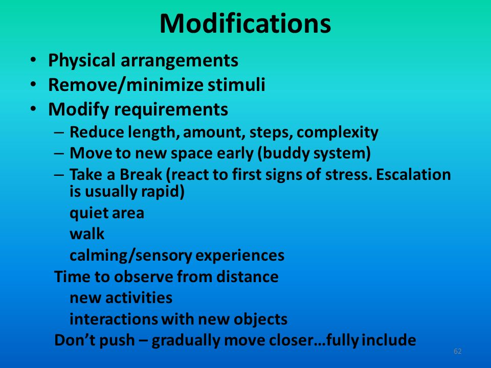 Modifications Physical arrangements Remove/minimize stimuli Modify requirements – Reduce length, amount, steps, complexity – Move to new space early (