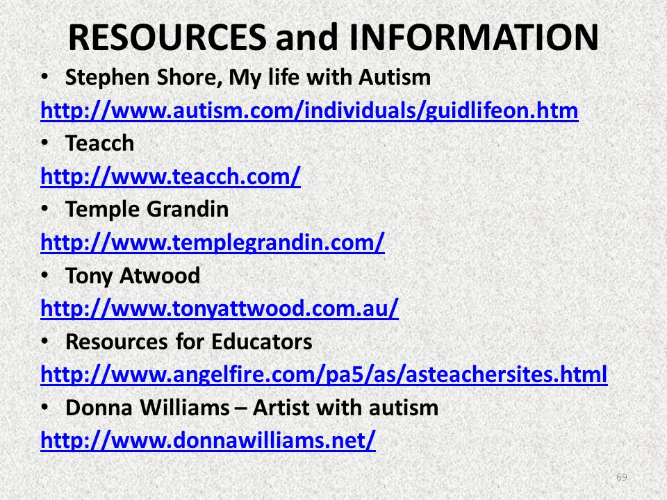 RESOURCES and INFORMATION Stephen Shore, My life with Autism http://www.autism.com/individuals/guidlifeon.htm Teacch http://www.teacch.com/ Temple Gra