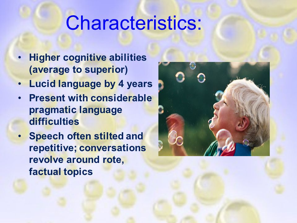 Characteristics: Higher cognitive abilities (average to superior) Lucid language by 4 years Present with considerable pragmatic language difficulties