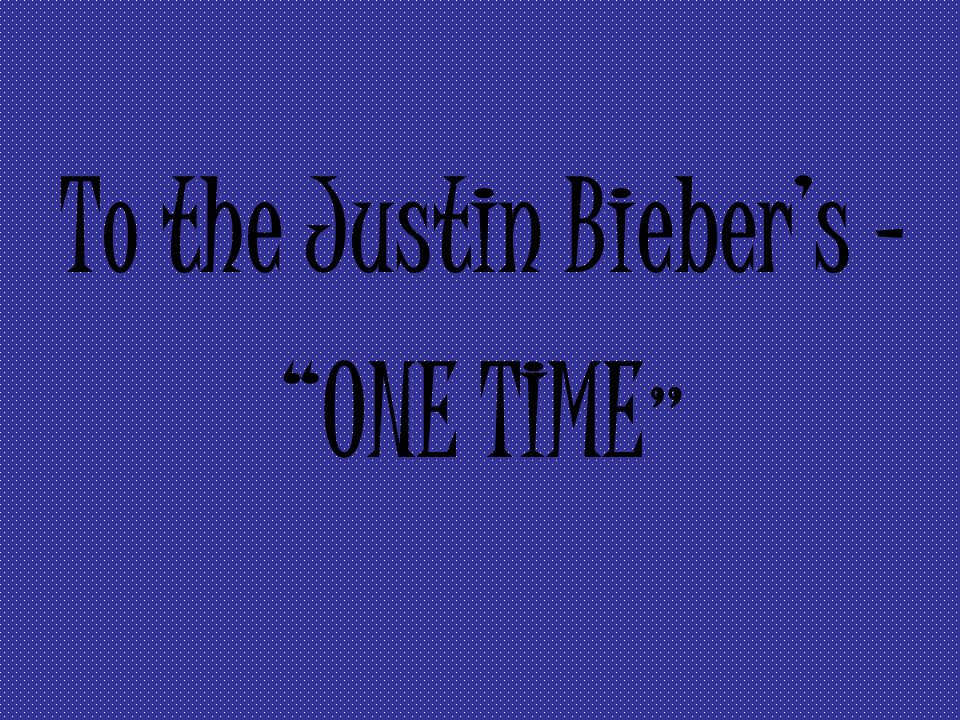 To the Justin Biebers - ONE TIME