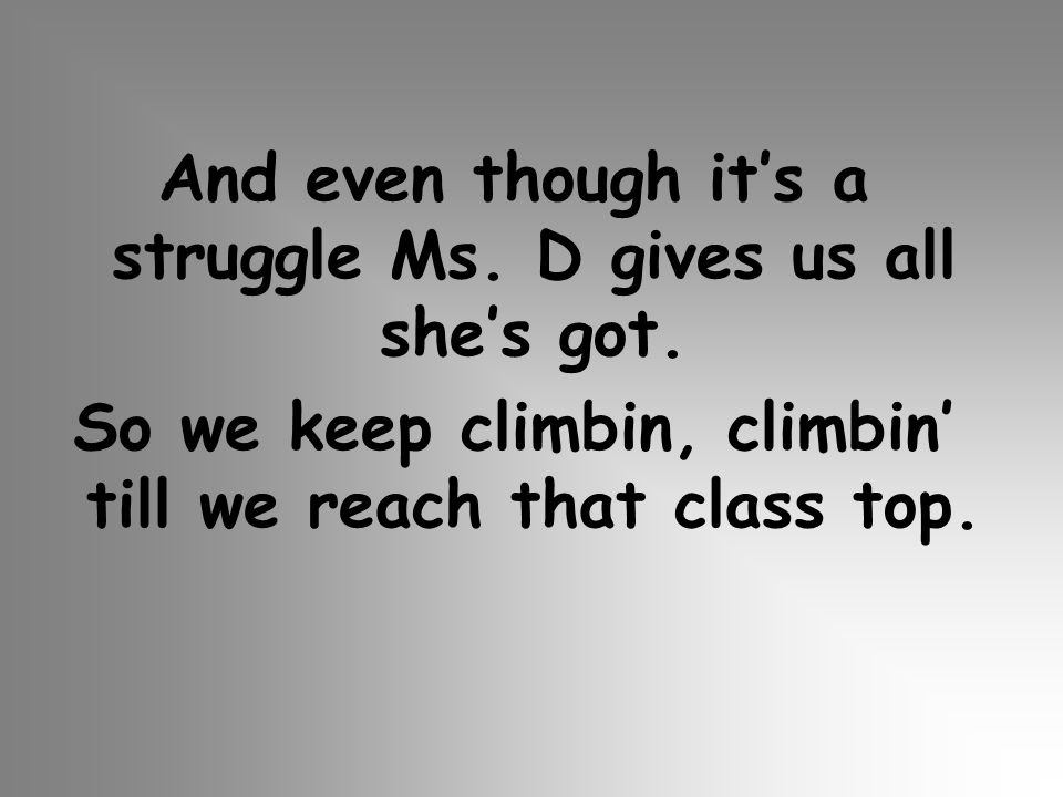 And even though its a struggle Ms. D gives us all shes got. So we keep climbin, climbin till we reach that class top.