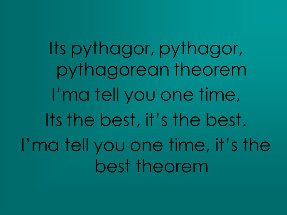 Its pythagor, pythagor, pythagorean theorem Ima tell you one time, Its the best, its the best. Ima tell you one time, its the best theorem