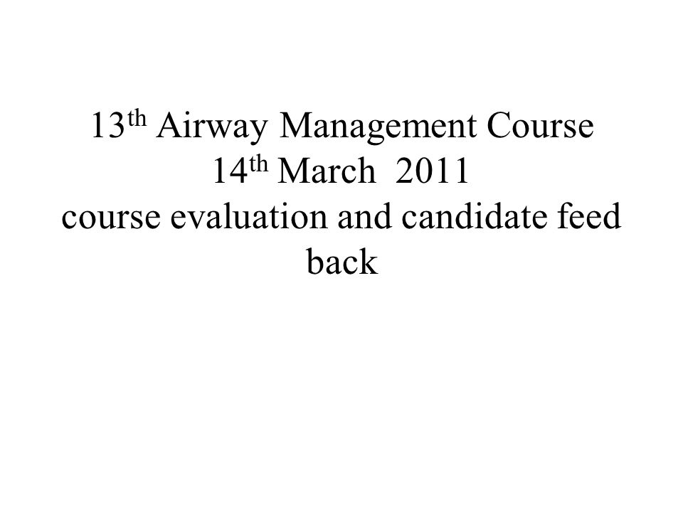 13 th Airway Management Course 14 th March 2011 course evaluation and candidate feed back