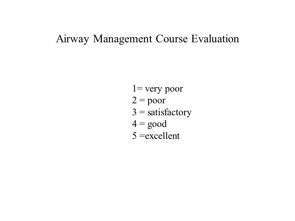 Airway Management Course Evaluation 1= very poor 2 = poor 3 = satisfactory 4 = good 5 =excellent