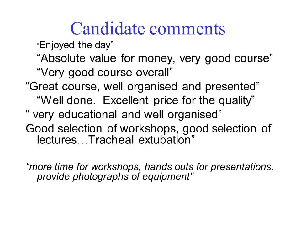 Candidate comments Enjoyed the day Absolute value for money, very good course Very good course overall Great course, well organised and presented Well done.
