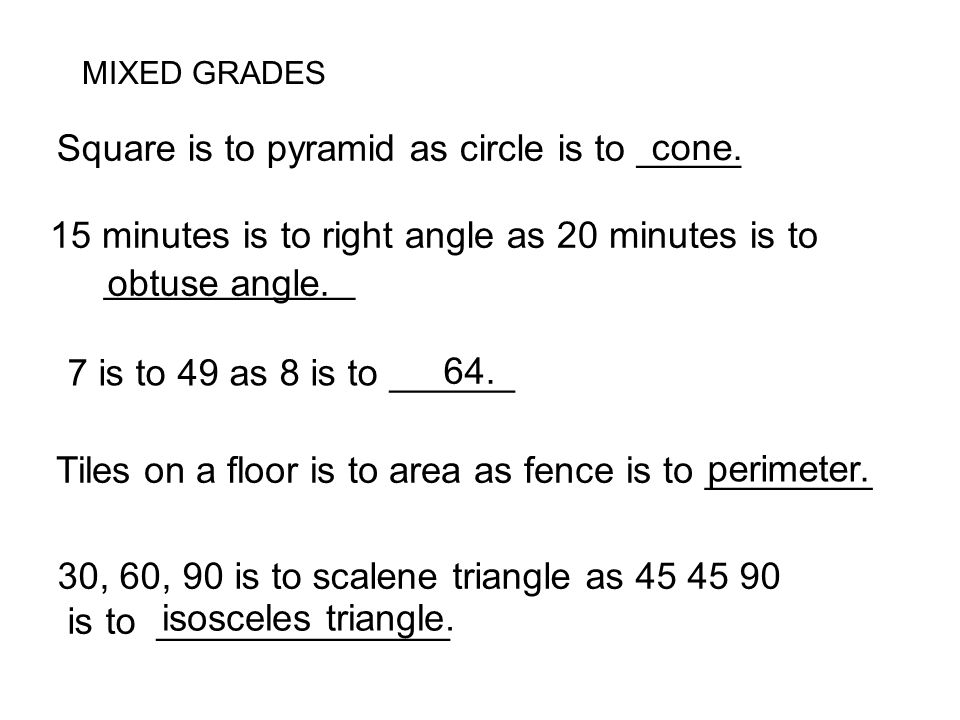 Square is to pyramid as circle is to _____ 15 minutes is to right angle as 20 minutes is to ____________ 7 is to 49 as 8 is to ______ Tiles on a floor