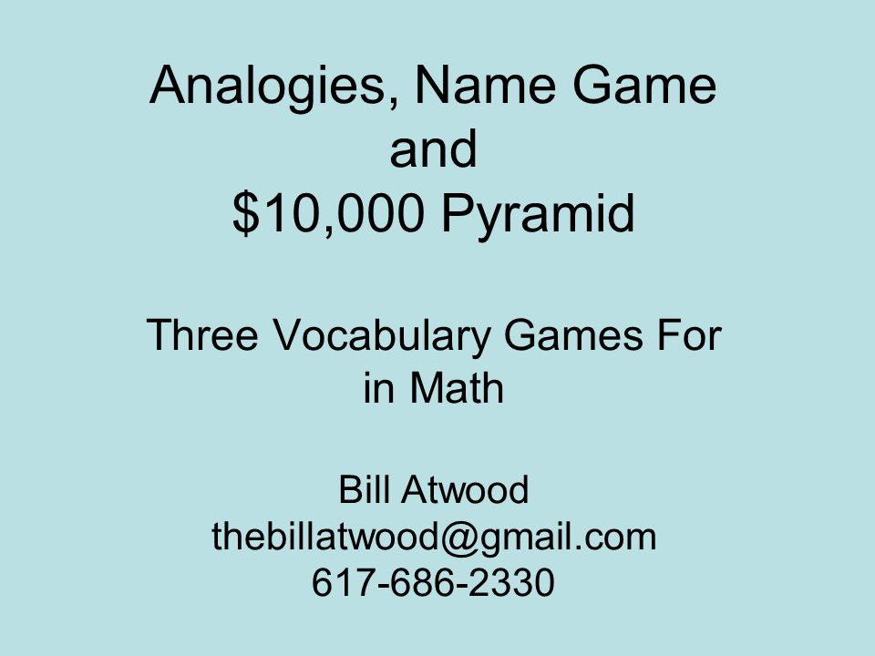 Analogies, Name Game and $10,000 Pyramid Three Vocabulary Games For in Math Bill Atwood thebillatwood@gmail.com 617-686-2330