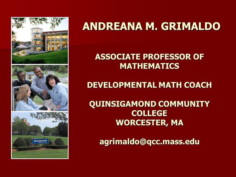 ANDREANA M. GRIMALDO ASSOCIATE PROFESSOR OF MATHEMATICS DEVELOPMENTAL MATH COACH QUINSIGAMOND COMMUNITY COLLEGE WORCESTER, MA agrimaldo@qcc.mass.edu A