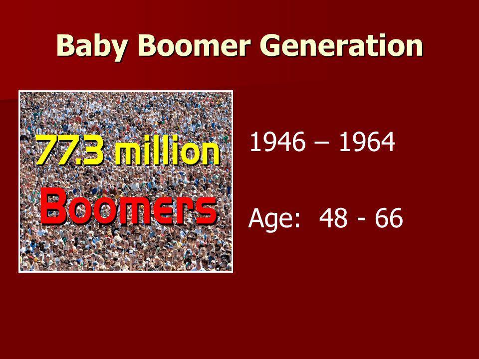 Baby Boomer Generation 1946 – 1964 Age: 48 - 66