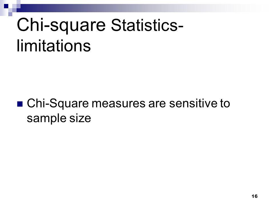 16 Chi-square Statistics- limitations Chi-Square measures are sensitive to sample size