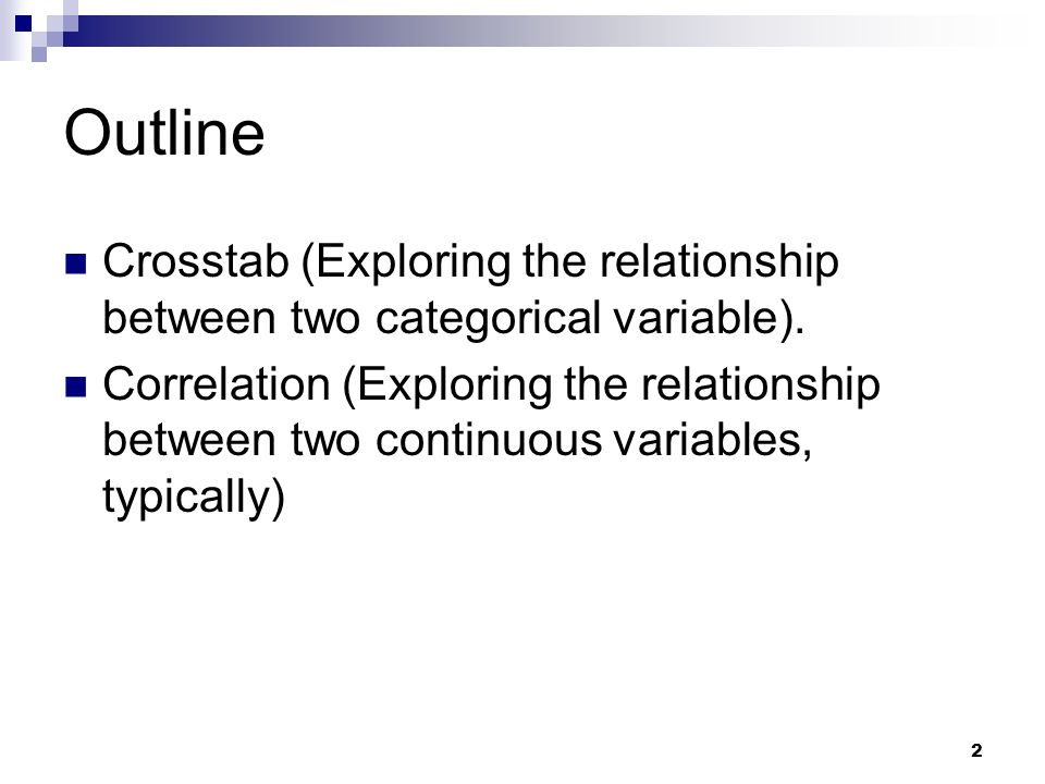 2 Outline Crosstab (Exploring the relationship between two categorical variable). Correlation (Exploring the relationship between two continuous varia