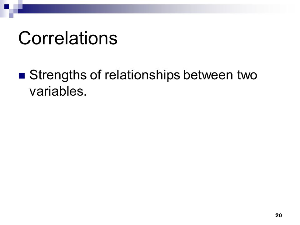 20 Correlations Strengths of relationships between two variables.