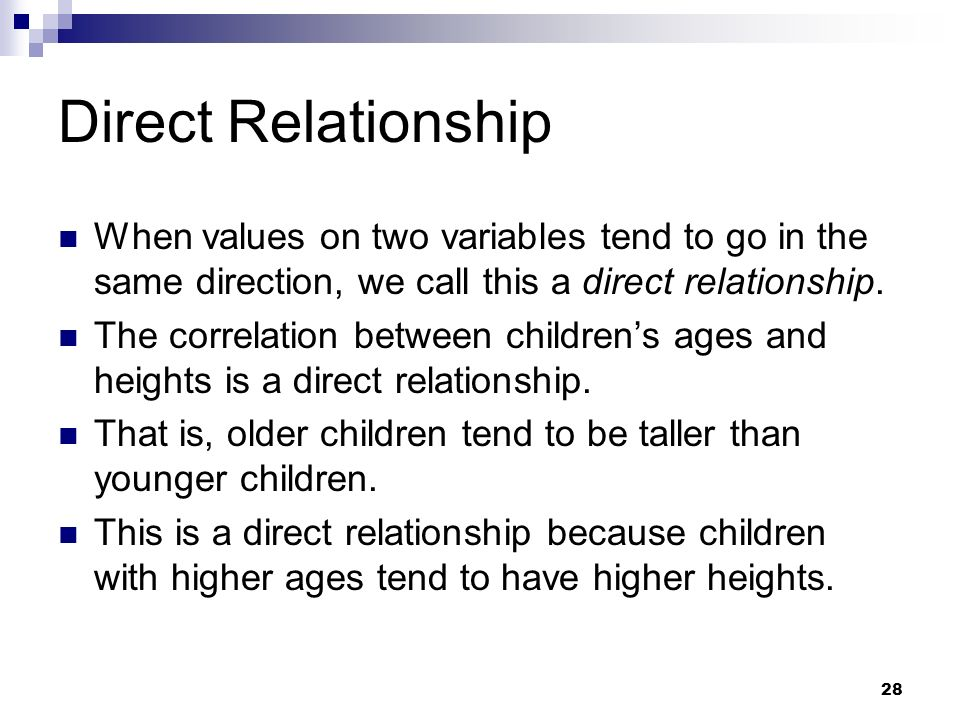 28 When values on two variables tend to go in the same direction, we call this a direct relationship. The correlation between childrens ages and heigh