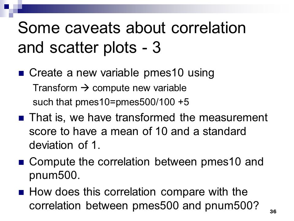 36 Some caveats about correlation and scatter plots - 3 Create a new variable pmes10 using Transform compute new variable such that pmes10=pmes500/100