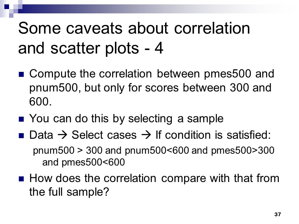 37 Some caveats about correlation and scatter plots - 4 Compute the correlation between pmes500 and pnum500, but only for scores between 300 and 600.