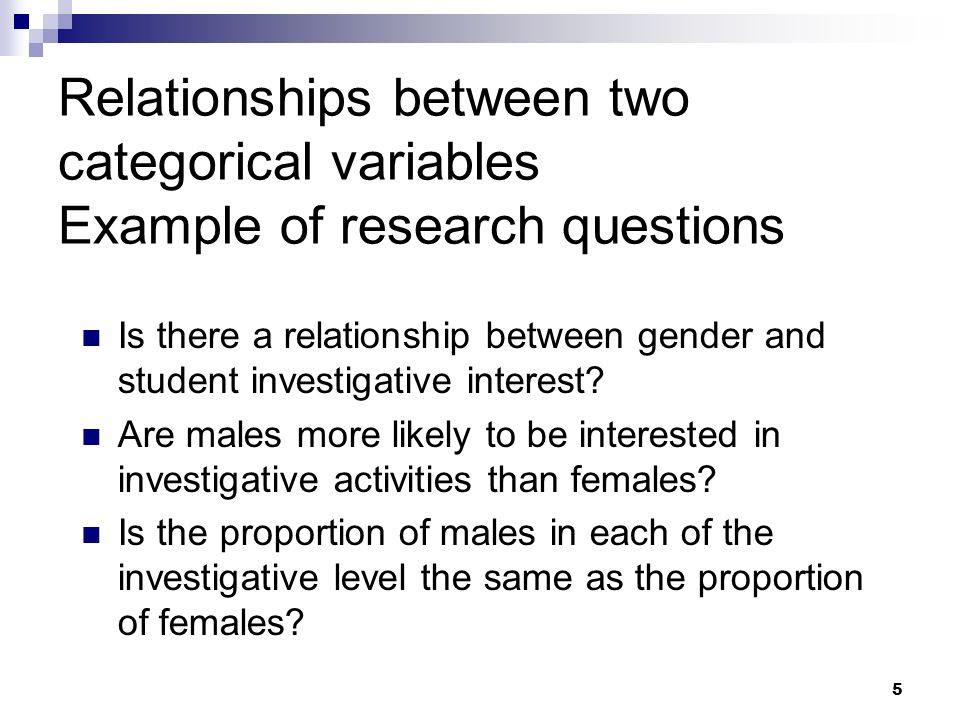 5 Relationships between two categorical variables Example of research questions Is there a relationship between gender and student investigative inter