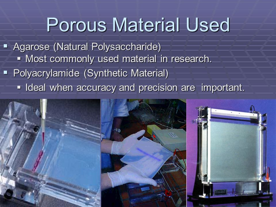 Porous Material Used Agarose (Natural Polysaccharide) Agarose (Natural Polysaccharide) Most commonly used material in research. Most commonly used mat