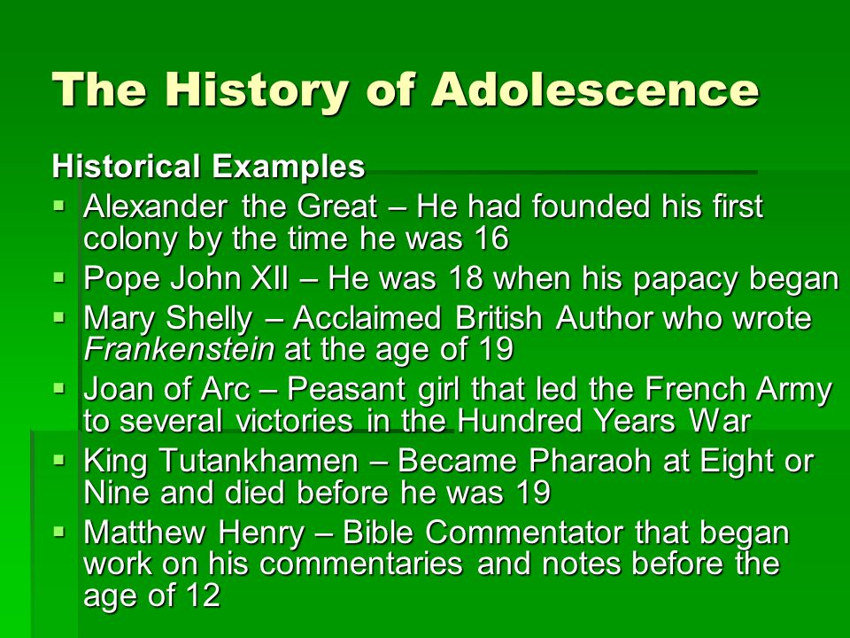 The History of Adolescence Historical Examples Alexander the Great – He had founded his first colony by the time he was 16 Alexander the Great – He had founded his first colony by the time he was 16 Pope John XII – He was 18 when his papacy began Pope John XII – He was 18 when his papacy began Mary Shelly – Acclaimed British Author who wrote Frankenstein at the age of 19 Mary Shelly – Acclaimed British Author who wrote Frankenstein at the age of 19 Joan of Arc – Peasant girl that led the French Army to several victories in the Hundred Years War Joan of Arc – Peasant girl that led the French Army to several victories in the Hundred Years War King Tutankhamen – Became Pharaoh at Eight or Nine and died before he was 19 King Tutankhamen – Became Pharaoh at Eight or Nine and died before he was 19 Matthew Henry – Bible Commentator that began work on his commentaries and notes before the age of 12 Matthew Henry – Bible Commentator that began work on his commentaries and notes before the age of 12
