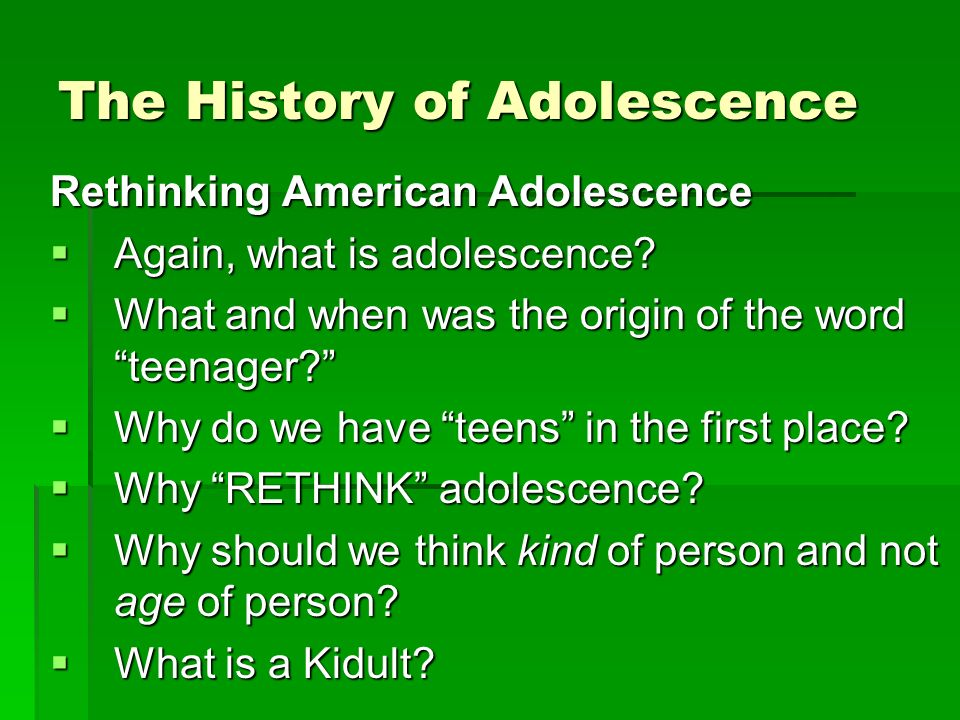 The History of Adolescence Rethinking American Adolescence Again, what is adolescence.