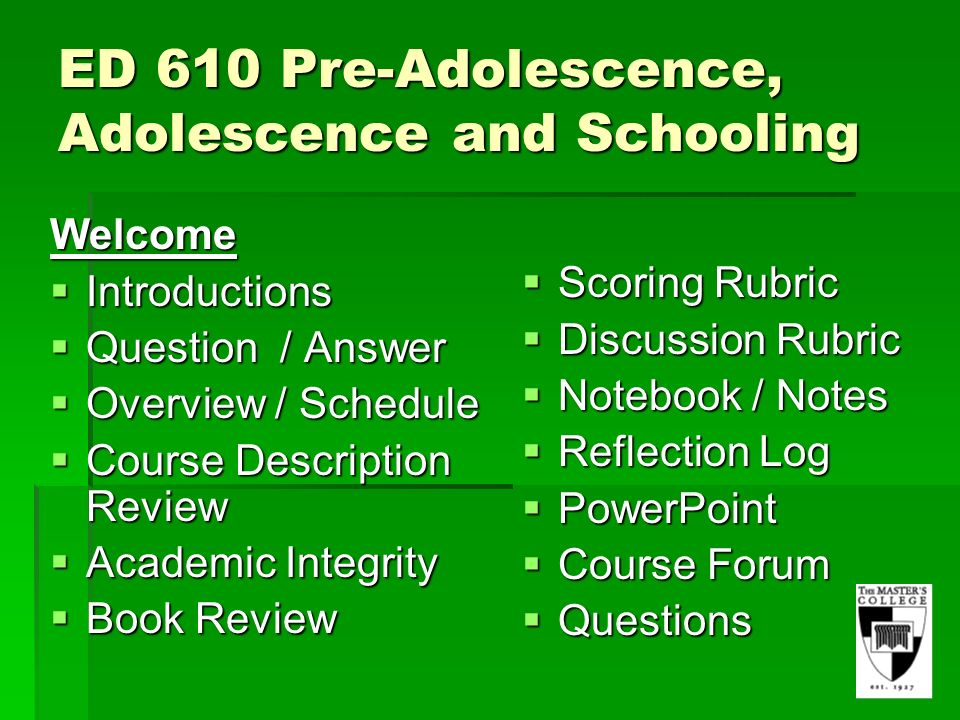ED 610 Pre-Adolescence, Adolescence and Schooling Welcome Introductions Introductions Question / Answer Question / Answer Overview / Schedule Overview / Schedule Course Description Review Course Description Review Academic Integrity Academic Integrity Book Review Book Review Scoring Rubric Scoring Rubric Discussion Rubric Discussion Rubric Notebook / Notes Notebook / Notes Reflection Log Reflection Log PowerPoint PowerPoint Course Forum Course Forum Questions Questions