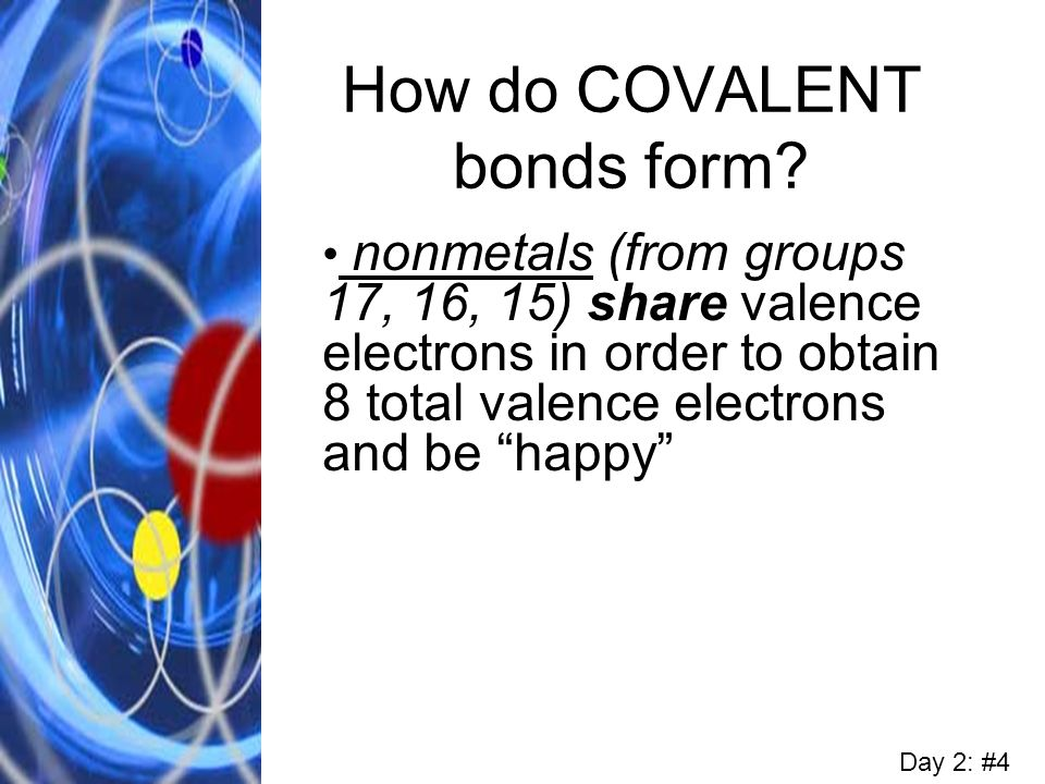 How do COVALENT bonds form? nonmetals (from groups 17, 16, 15) share valence electrons in order to obtain 8 total valence electrons and be happy Day 2