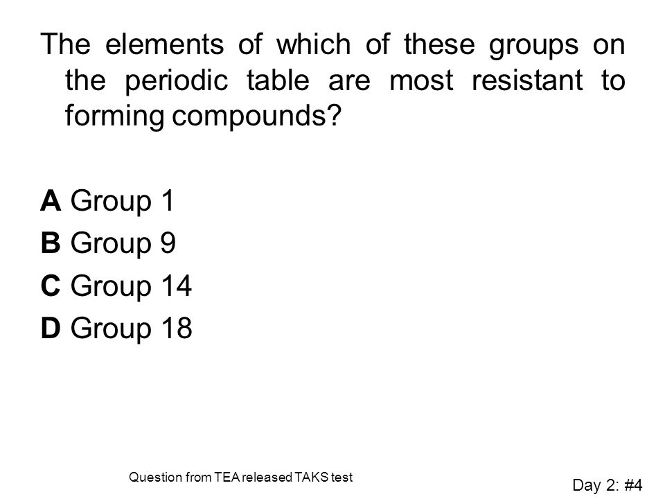 The elements of which of these groups on the periodic table are most resistant to forming compounds? A Group 1 B Group 9 C Group 14 D Group 18 Day 2: