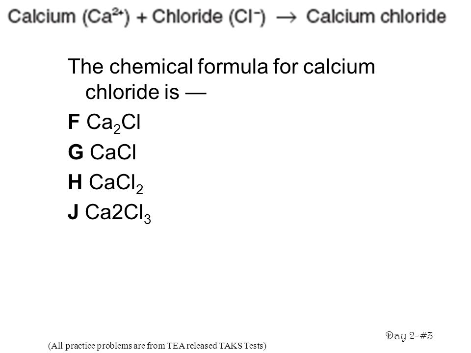 The chemical formula for calcium chloride is F Ca 2 Cl G CaCl H CaCl 2 J Ca2Cl 3 (All practice problems are from TEA released TAKS Tests) Day 2-#3