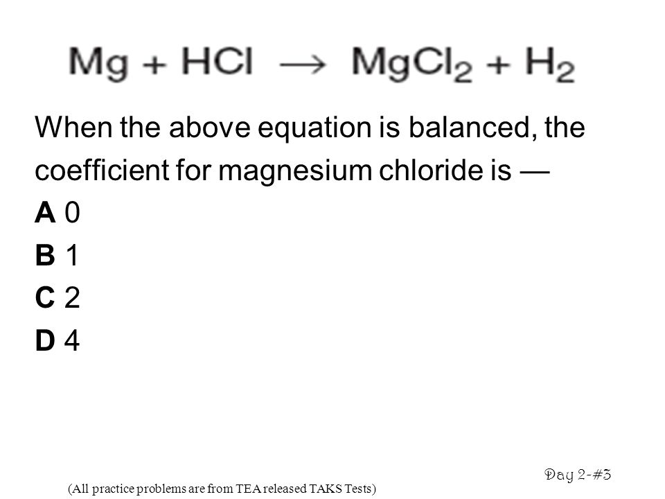 When the above equation is balanced, the coefficient for magnesium chloride is A 0 B 1 C 2 D 4 (All practice problems are from TEA released TAKS Tests
