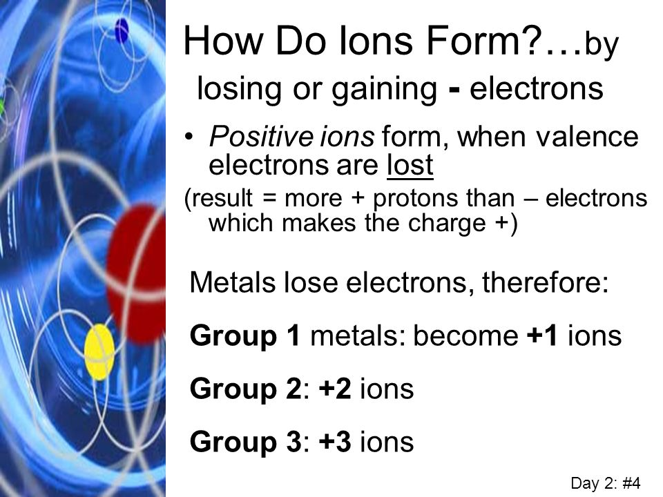 How Do Ions Form?… by losing or gaining - electrons Positive ions form, when valence electrons are lost (result = more + protons than – electrons whic