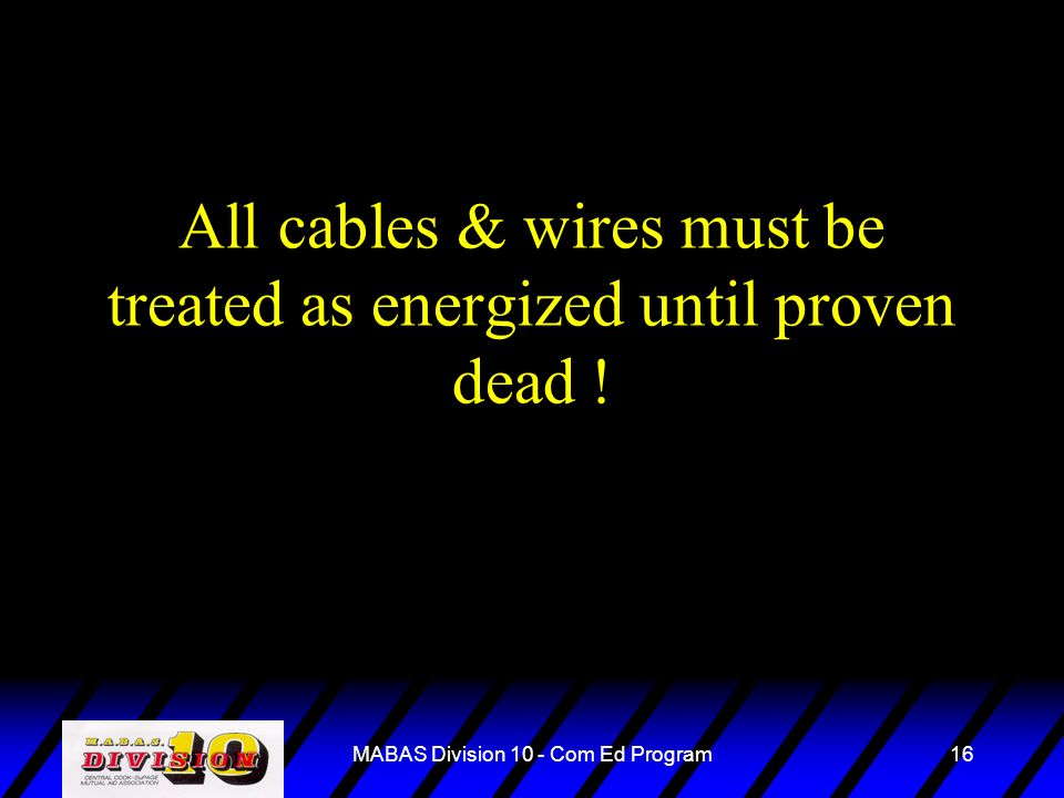 MABAS Division 10 - Com Ed Program16 All cables & wires must be treated as energized until proven dead !