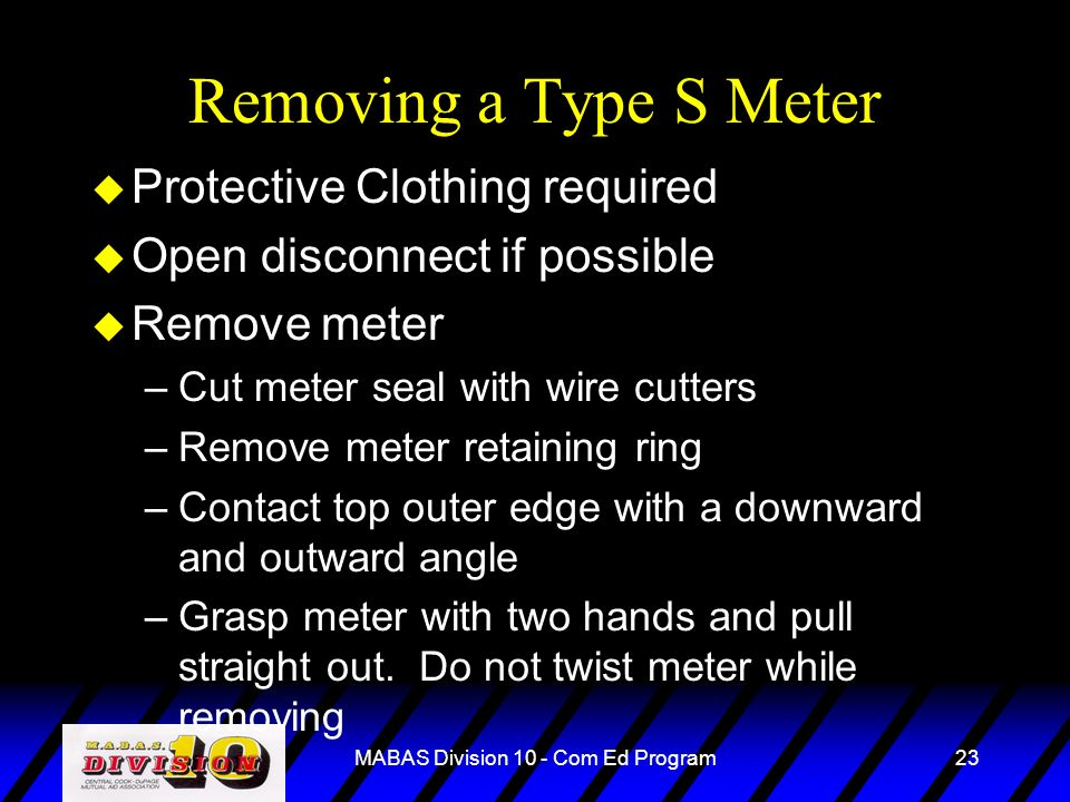MABAS Division 10 - Com Ed Program23 Removing a Type S Meter u Protective Clothing required u Open disconnect if possible u Remove meter –Cut meter se