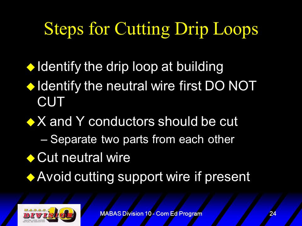 MABAS Division 10 - Com Ed Program24 Steps for Cutting Drip Loops u Identify the drip loop at building u Identify the neutral wire first DO NOT CUT u