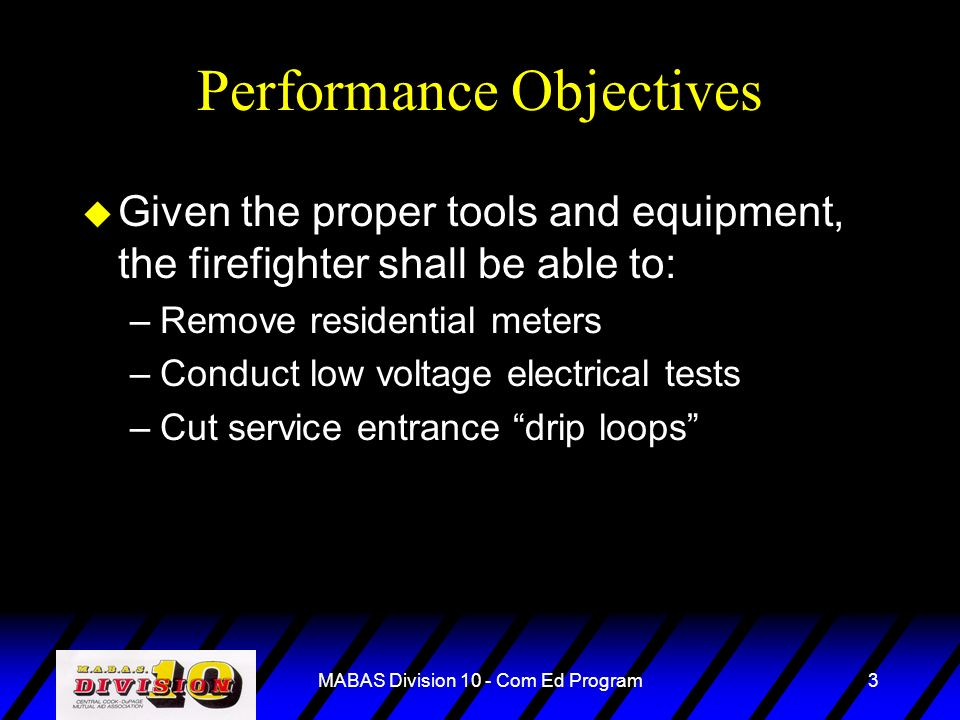 MABAS Division 10 - Com Ed Program3 Performance Objectives u Given the proper tools and equipment, the firefighter shall be able to: –Remove residenti