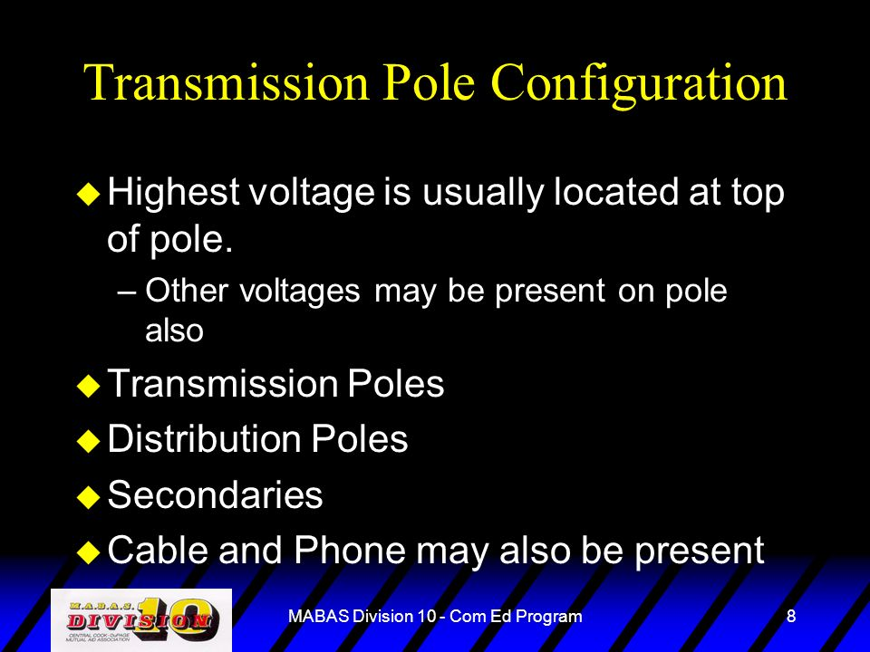 MABAS Division 10 - Com Ed Program8 Transmission Pole Configuration u Highest voltage is usually located at top of pole. –Other voltages may be presen